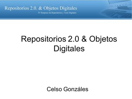 Repositorios 2.0 & Objetos Digitales Celso Gonzáles.