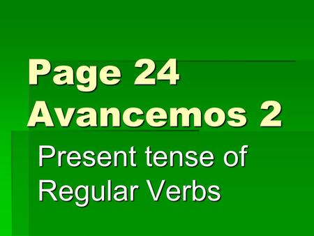Page 24 Avancemos 2 Present tense of Regular Verbs.