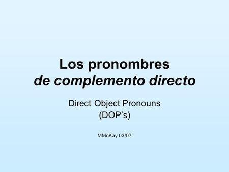 Los pronombres de complemento directo Direct Object Pronouns (DOPs) MMcKay 03/07.
