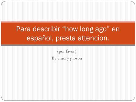 (por favor) By emory gibson Para describir how long ago en español, presta attencion.