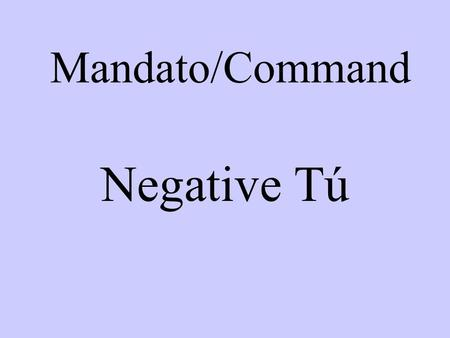 Mandato/Command Negative Tú. To form the negative tu command take the yo form of the present tense verb drop the –o and add –es for –ar verbs and –as.