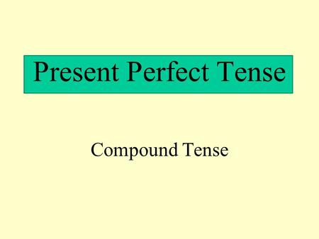 Present Perfect Tense Compound Tense. PRESENT PERFECT (haber (present tense) + past participle) *To conjugate the present perfect use the present tense.