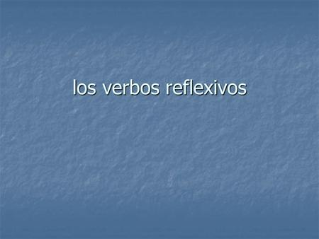 Los verbos reflexivos. Los verbos reflexivos Reflexive verbs are used when the object and subject of a verb are the same. Reflexive verbs are used when.