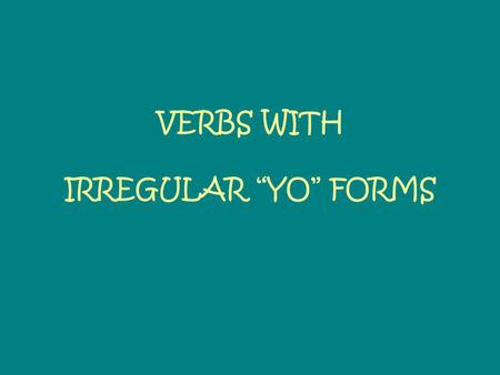 VERBS WITH IRREGULAR YO FORMS. Just like TENER and VENIR, the following are verbs with irregular YO forms: HACERTo make/dohago PONERTo put/placepongo.