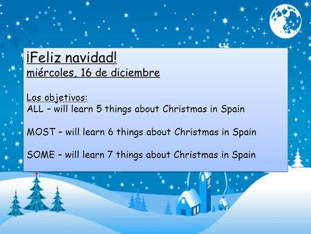 ¡Feliz navidad! miércoles, 16 de diciembre Los objetivos: ALL – will learn 5 things about Christmas in Spain MOST – will learn 6 things about Christmas.