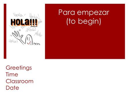 Para empezar (to begin) Greetings Time Classroom Date.