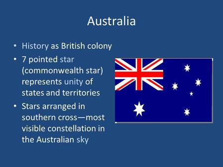 Australia History as British colony 7 pointed star (commonwealth star) represents unity of states and territories Stars arranged in southern crossmost.