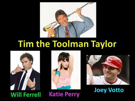 Tim the Toolman Taylor Joey Votto Will Ferrell Katie Perry.