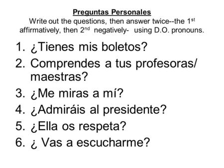 Preguntas Personales Write out the questions, then answer twice--the 1 st affirmatively, then 2 nd negatively- using D.O. pronouns. 1.¿Tienes mis boletos?