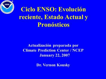 Ciclo ENSO: Evolución reciente, Estado Actual y Pronósticos Actualización preparada por Climate Prediction Center / NCEP January 22, 2007 Dr. Vernon Kousky.