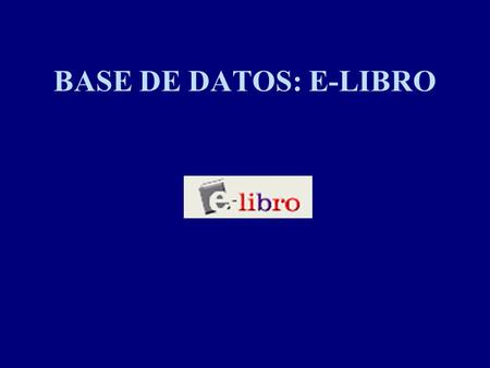 BASE DE DATOS: E-LIBRO. INFORMACIÓN DE LA COMPAÑÍA EBRARY Fundada en 1999. Headquartered in Mountain View, CA Oficinas en New York, NY. Fundada por McGraw-Hill,Random.