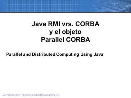 Juan Pablo Carvallo V., Parallel and Distributed Computing Using Java Java RMI vrs. CORBA y el objeto Parallel CORBA Parallel and Distributed Computing.