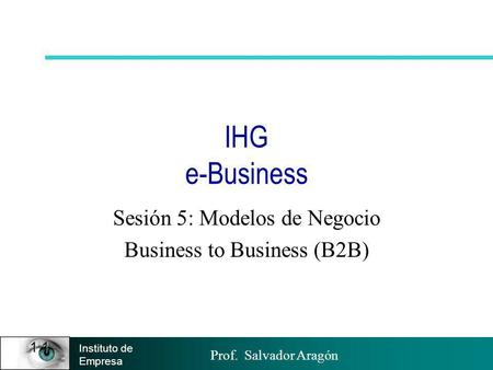 Prof. Salvador Aragón Instituto de Empresa 1.1 IHG e-Business Sesión 5: Modelos de Negocio Business to Business (B2B)