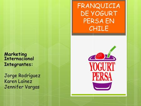 FRANQUICIA DE YOGURT PERSA EN CHILE Marketing Internacional Integrantes: Jorge Rodríguez Karen Laínez Jennifer Vargas.