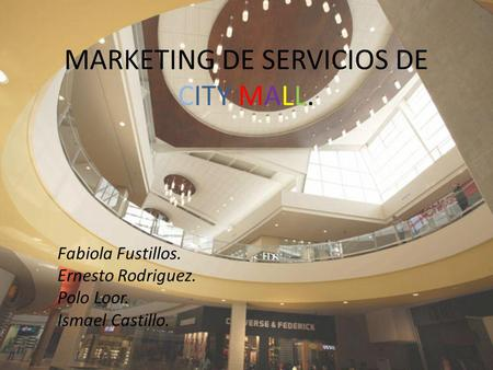 MARKETING DE SERVICIOS DE CITY MALL. Fabiola Fustillos. Ernesto Rodriguez. Polo Loor. Ismael Castillo.
