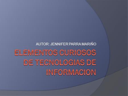 AUTOR: JENNIFER PARRA MARIÑO. TECNOLOGIAS DE INFORMACION INCLUYEN SOFTWARE,HARDWARE, REDES BASE DE DATOS SOFTWARE REDES BASE DE DATOS HARDWARE.