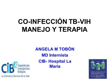 CO-INFECCIÓN TB-VIH MANEJO Y TERAPIA ANGELA M TOBÓN MD Internista CIB- Hospital La María.