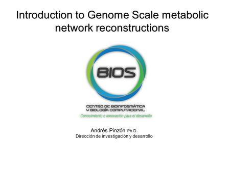 Introduction to Genome Scale metabolic network reconstructions Andrés Pinzón Ph.D. Dirección de investigación y desarrollo.