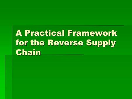 A Practical Framework for the Reverse Supply Chain.