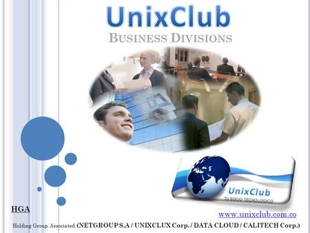 B USINESS D IVISIONS HGA www.unixclub.com.co Holding Group Associated (NETGROUP S.A / UNIXCLUX Corp. / DATA CLOUD / CALITECH Corp.)