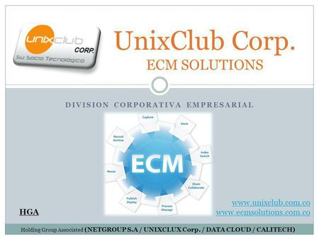 DIVISION CORPORATIVA EMPRESARIAL UnixClub Corp. ECM SOLUTIONS HGA www.unixclub.com.co www.ecmsolutions.com.co Holding Group Associated (NETGROUP S.A /