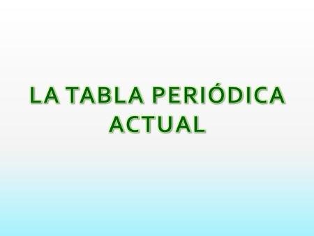 LA TABLA PERIÓDICA ACTUAL.