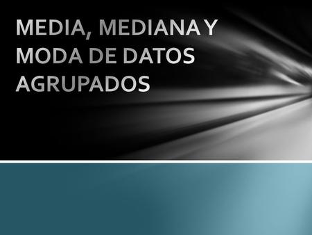 MEDIA, MEDIANA Y MODA DE DATOS AGRUPADOS