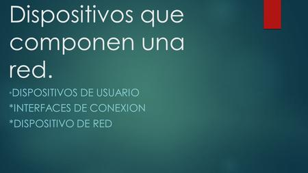 Dispositivos que componen una red. * DISPOSITIVOS DE USUARIO *INTERFACES DE CONEXION *DISPOSITIVO DE RED.