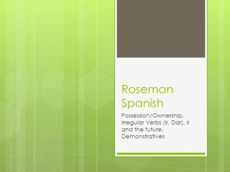 Roseman Spanish Possession/Ownership, Irregular Verbs (Ir, Dar), Ir and the future, Demonstratives.