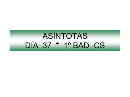 ASÍNTOTAS DÍA 37 * 1º BAD CS.