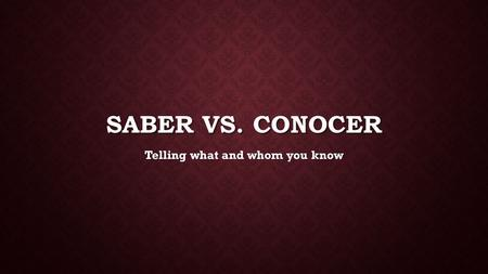 SABER VS. CONOCER Telling what and whom you know.
