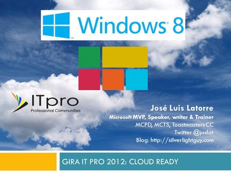 GIRA IT PRO 2012: CLOUD READY José Luis Latorre Microsoft MVP, Speaker, writer & Trainer MCPD, MCTS, Toastmasters CC Blog: