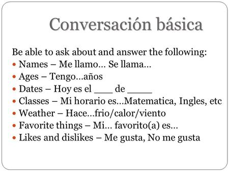 Conversación básica Be able to ask about and answer the following: Names – Me llamo… Se llama… Ages – Tengo…a ñ os Dates – Hoy es el ___ de ____ Classes.