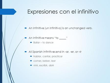 "Expresiones con el infinitivo  An infinitive (un infinitivo) is an unchanged verb.  An infinitive means ""to _____""  Bailar – to dance  All Spanish."
