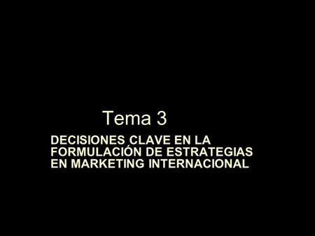 Tema 3 DECISIONES CLAVE EN LA FORMULACIÓN DE ESTRATEGIAS EN MARKETING INTERNACIONAL.