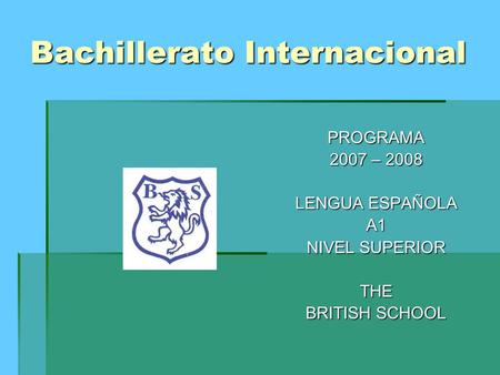 Bachillerato Internacional PROGRAMA 2007 – 2008 LENGUA ESPAÑOLA A1 NIVEL SUPERIOR THE BRITISH SCHOOL.