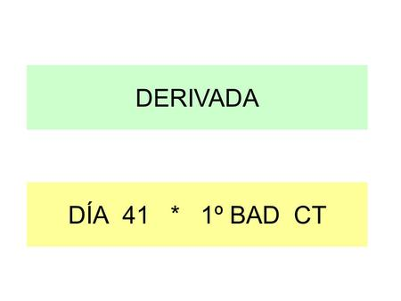 DERIVADA DÍA 41 * 1º BAD CT.