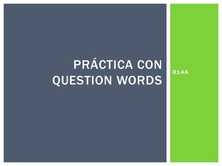 R14A PRÁCTICA CON QUESTION WORDS.  Example: FILL IN THE BLANK WITH THE CORRECT QUESTION WORD. ¿______________ vas? - Voy al parque. ADÓNDE CUÁNDO POR.