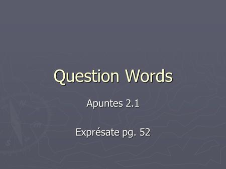 Question Words Apuntes 2.1 Exprésate pg. 52. Asking Questions ► To ask a question that may be answered with sí or no, raise the pitch of your voice at.