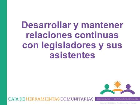 Copyright © 2014 by The University of Kansas Desarrollar y mantener relaciones continuas con legisladores y sus asistentes.