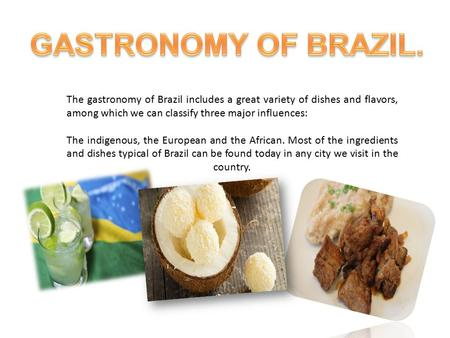 The gastronomy of Brazil includes a great variety of dishes and flavors, among which we can classify three major influences: The indigenous, the European.