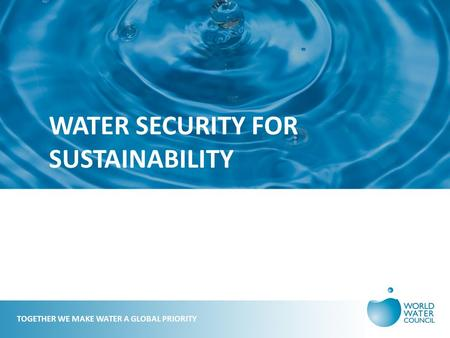 WATER SECURITY FOR SUSTAINABILITY TOGETHER WE MAKE WATER A GLOBAL PRIORITY.