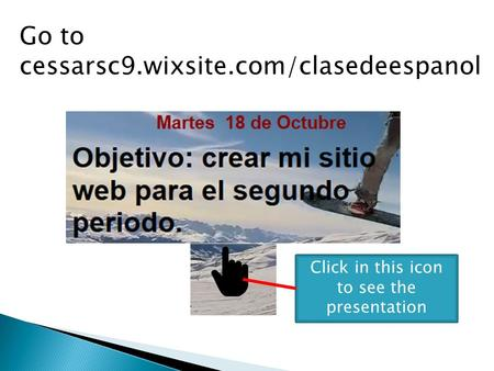 Go to cessarsc9.wixsite.com/clasedeespanol Click in this icon to see the presentation.