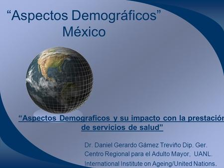 """Aspectos Demográficos"" México Dr. Daniel Gerardo Gámez Treviño Dip. Ger. Centro Regional para el Adulto Mayor, UANL. International Institute on Ageing/United."