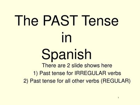 The PAST Tense in Spanish There are 2 slide shows here