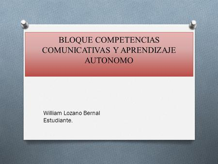 BLOQUE COMPETENCIAS COMUNICATIVAS Y APRENDIZAJE AUTONOMO William Lozano Bernal Estudiante.