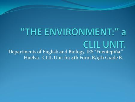 Departments of English and Biology, IES Fuentepiña, Huelva. CLIL Unit for 4th Form B/9th Grade B.