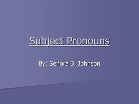 Subject Pronouns By: Señora B. Johnson. What is a pronoun? A pronoun is a word that is used to replace a noun. (ex. Ana She, Manuel y Ramón They)