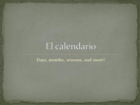 Days, months, seasons, and more!. Hoy= Mañana= El día = La semana = El fin de semana = El mes = El año =year today tomorrow day week The weekend month.