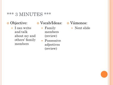 *** 3 MINUTES *** Objective: I can write and talk about my and others family members Vocab/Ideas: Family members (review) Possessive adjectives (review)